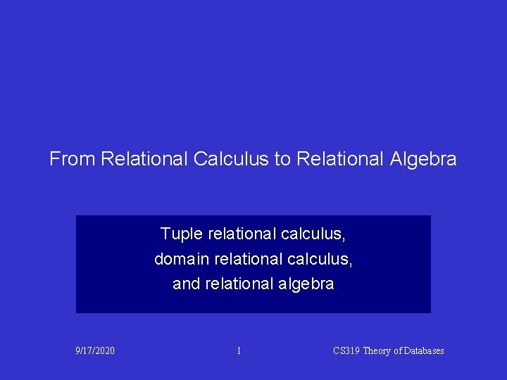 From Relational Calculus to Relational Algebra Tuple relational calculus, domain relational calculus, and relational