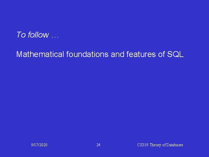 To follow … Mathematical foundations and features of SQL 9/17/2020 24 CS 319 Theory
