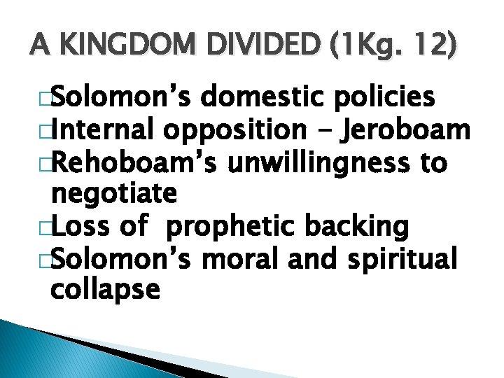 A KINGDOM DIVIDED (1 Kg. 12) �Solomon's domestic policies �Internal opposition - Jeroboam �Rehoboam's