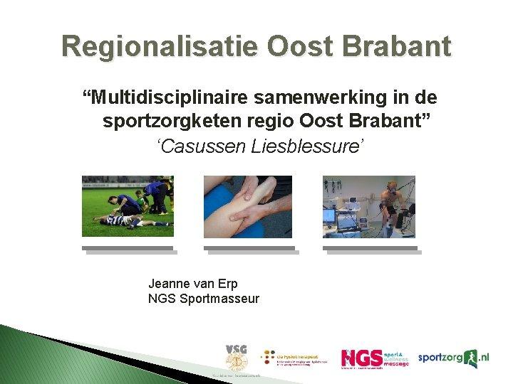 """Regionalisatie Oost Brabant """"Multidisciplinaire samenwerking in de sportzorgketen regio Oost Brabant"""" 'Casussen Liesblessure' Jeanne"""