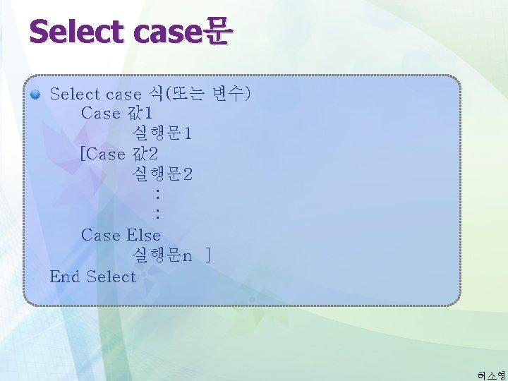 Select case문 Select case 식(또는 변수) Case 값 1 실행문 1 [Case 값 2