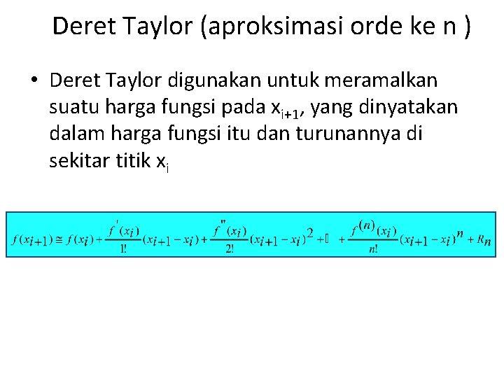 Deret Taylor (aproksimasi orde ke n ) • Deret Taylor digunakan untuk meramalkan suatu
