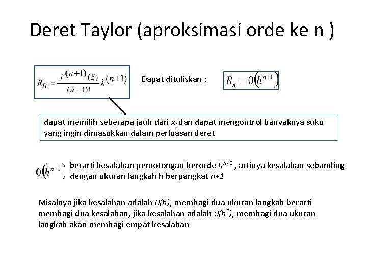 Deret Taylor (aproksimasi orde ke n ) Dapat dituliskan : dapat memilih seberapa jauh