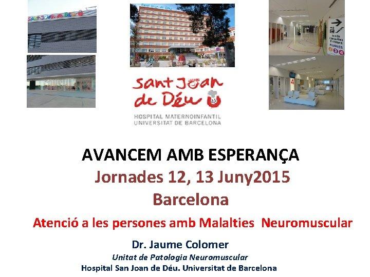 AVANCEM AMB ESPERANÇA Jornades 12, 13 Juny 2015 Barcelona Atenció a les persones amb