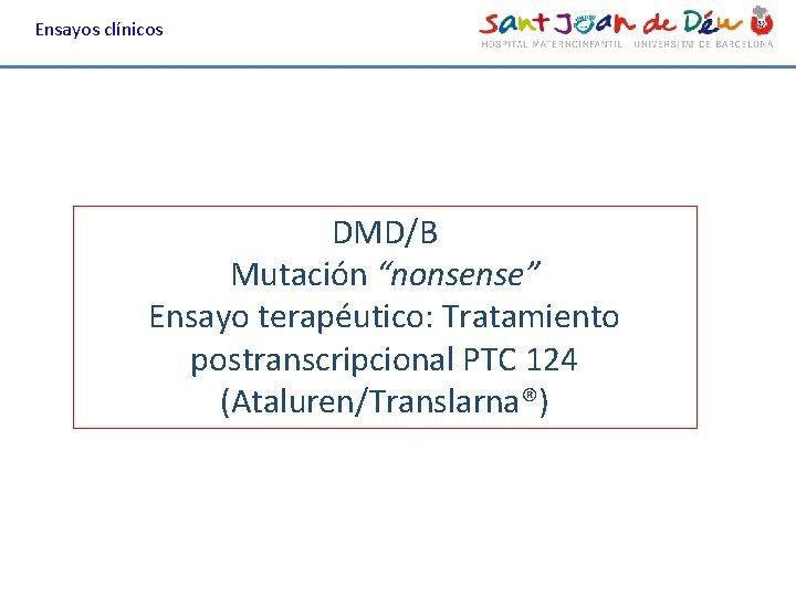 """Ensayos clínicos DMD/B Mutación """"nonsense"""" Ensayo terapéutico: Tratamiento postranscripcional PTC 124 (Ataluren/Translarna®)"""