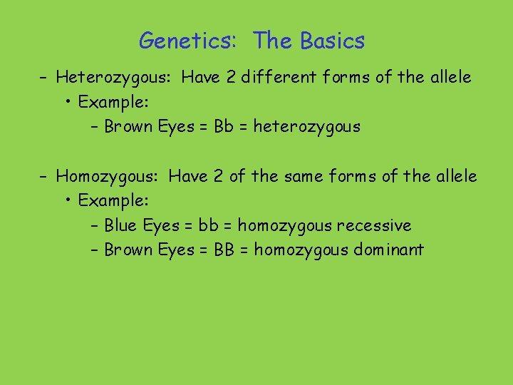 Genetics: The Basics – Heterozygous: Have 2 different forms of the allele • Example: