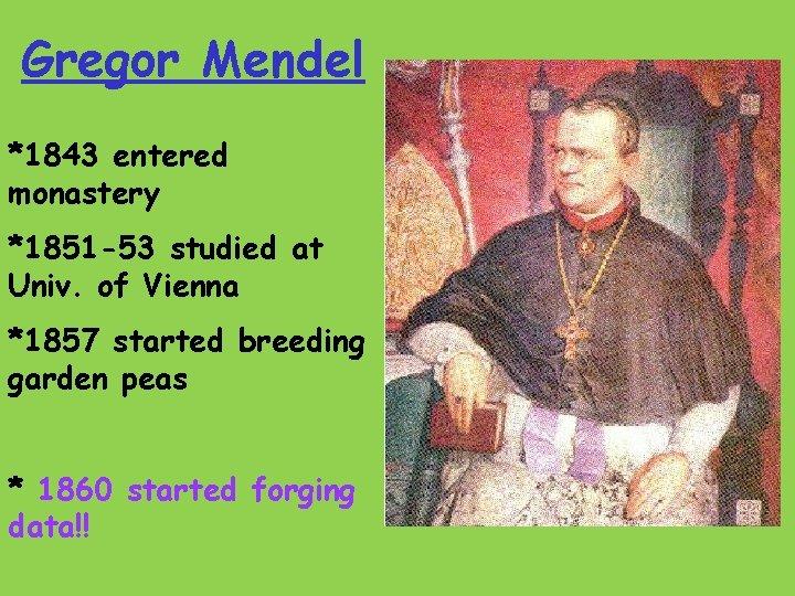 Gregor Mendel *1843 entered monastery *1851 -53 studied at Univ. of Vienna *1857 started