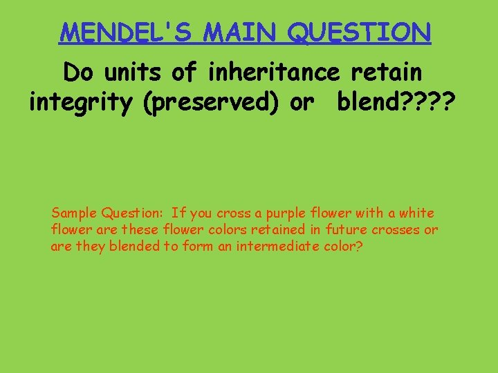 MENDEL'S MAIN QUESTION Do units of inheritance retain integrity (preserved) or blend? ? Sample