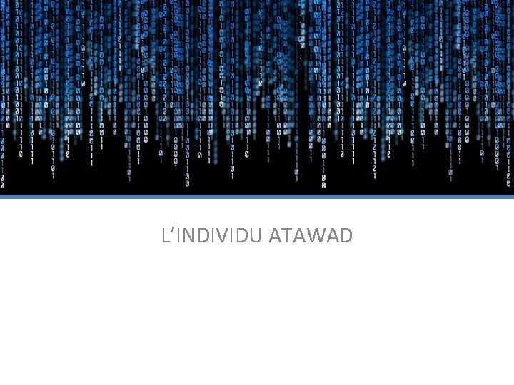L'INDIVIDU ATAWAD