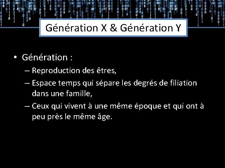 Génération X & Génération Y • Génération : – Reproduction des êtres, – Espace