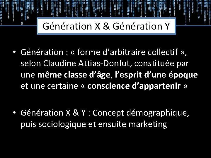 Génération X & Génération Y • Génération : « forme d'arbitraire collectif » ,
