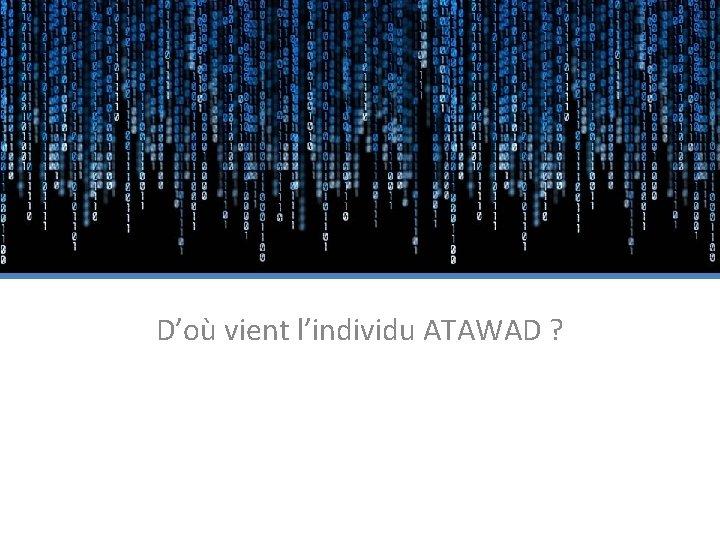 D'où vient l'individu ATAWAD ?
