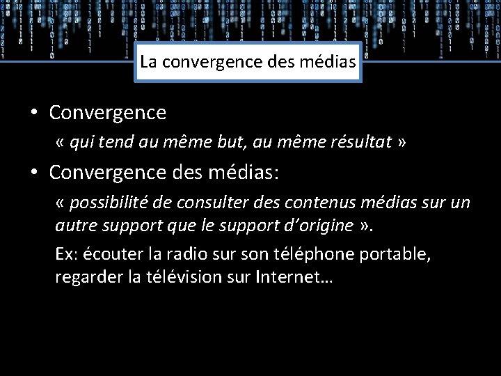 La convergence des médias • Convergence « qui tend au même but, au même