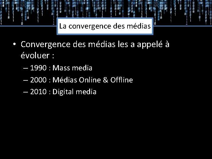 La convergence des médias • Convergence des médias les a appelé à évoluer :