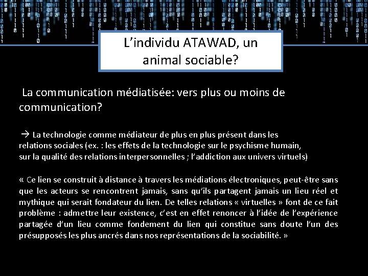 Etudes qualitatives L'individu ATAWAD, un animal sociable? La communication médiatisée: vers plus ou moins