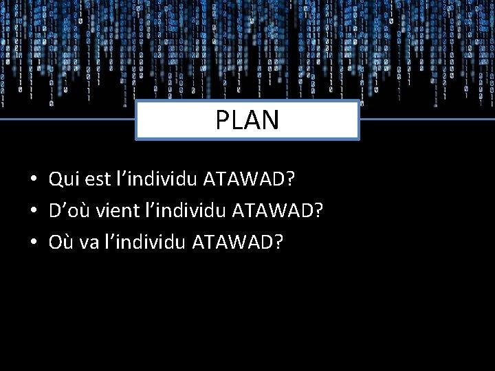 PLAN • Qui est l'individu ATAWAD? • D'où vient l'individu ATAWAD? • Où va
