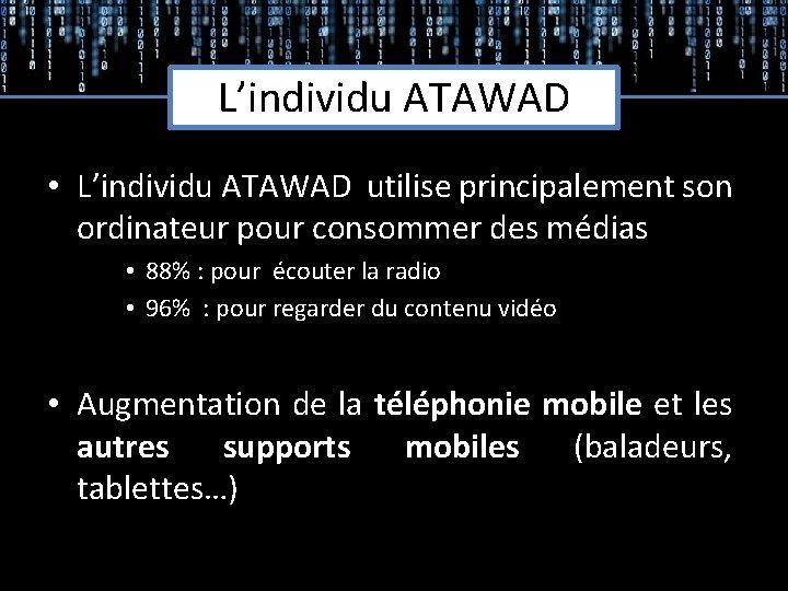 L'individu ATAWAD • L'individu ATAWAD utilise principalement son ordinateur pour consommer des médias •