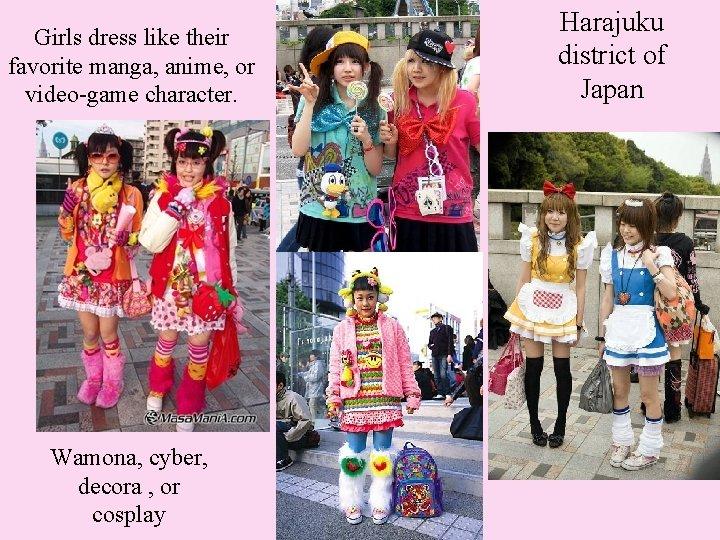 Girls dress like their favorite manga, anime, or video-game character. Wamona, cyber, decora ,