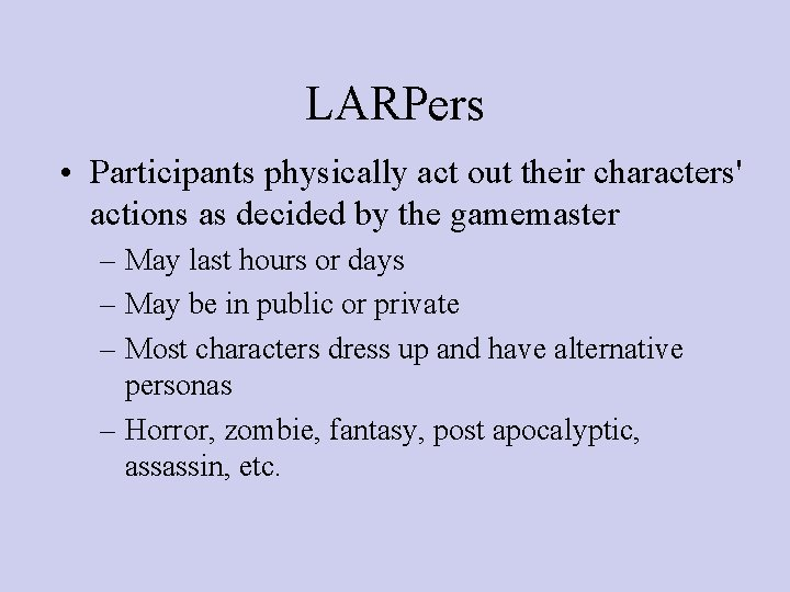 LARPers • Participants physically act out their characters' actions as decided by the gamemaster