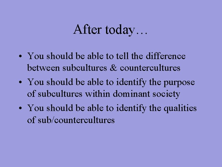 After today… • You should be able to tell the difference between subcultures &