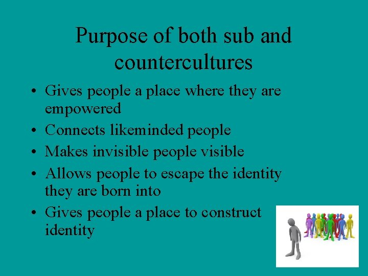 Purpose of both sub and countercultures • Gives people a place where they are