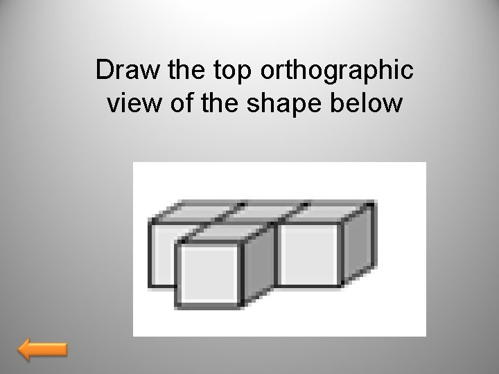 Draw the top orthographic view of the shape below