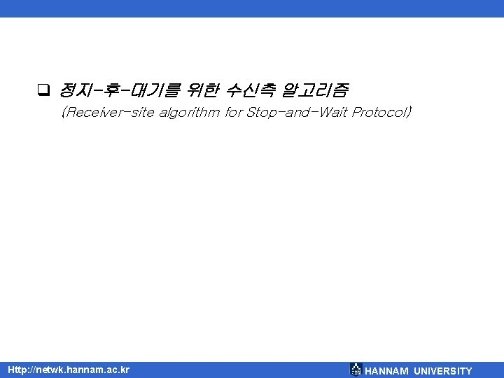 q 정지-후-대기를 위한 수신측 알고리즘 (Receiver-site algorithm for Stop-and-Wait Protocol) Http: //netwk. hannam. ac.