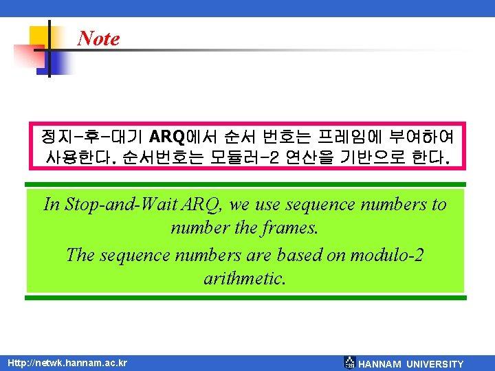 Note 정지-후-대기 ARQ에서 순서 번호는 프레임에 부여하여 사용한다. 순서번호는 모듈러-2 연산을 기반으로 한다. In