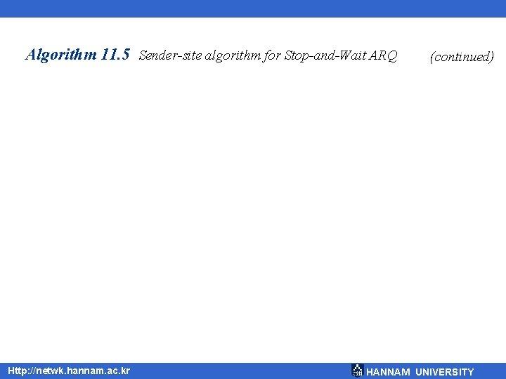Algorithm 11. 5 Sender-site algorithm for Stop-and-Wait ARQ Http: //netwk. hannam. ac. kr (continued)