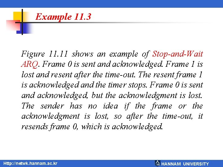 Example 11. 3 Figure 11. 11 shows an example of Stop-and-Wait ARQ. Frame 0
