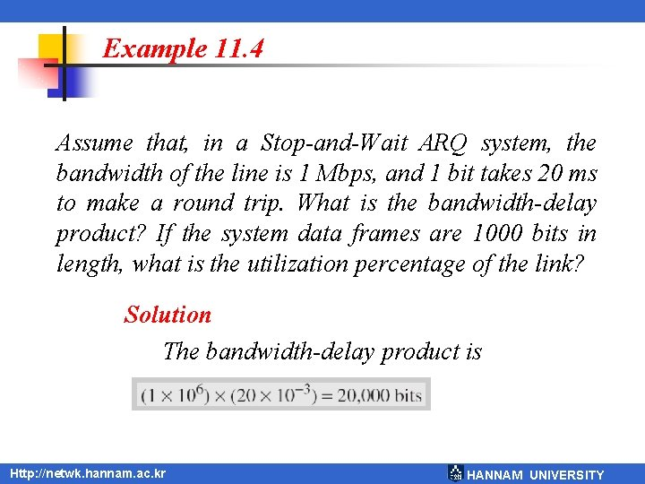 Example 11. 4 Assume that, in a Stop-and-Wait ARQ system, the bandwidth of the