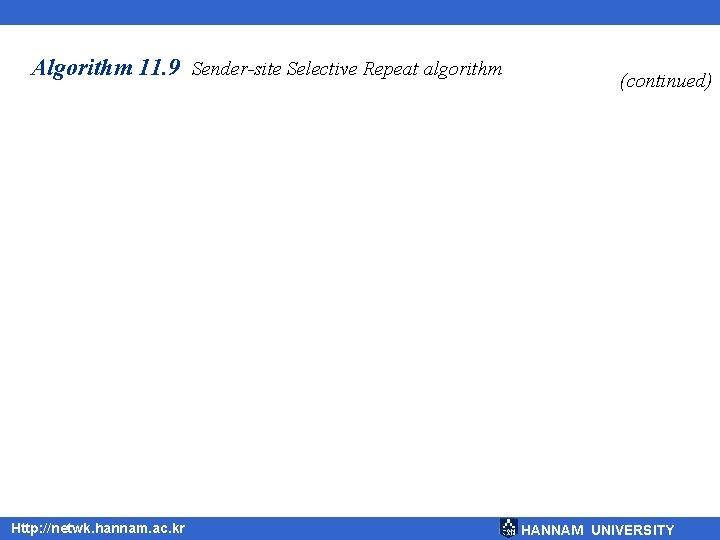 Algorithm 11. 9 Sender-site Selective Repeat algorithm Http: //netwk. hannam. ac. kr (continued) HANNAM