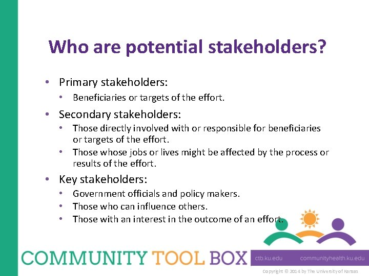 Who are potential stakeholders? • Primary stakeholders: • Beneficiaries or targets of the effort.