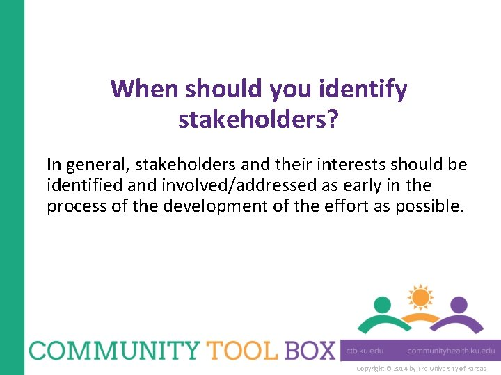 When should you identify stakeholders? In general, stakeholders and their interests should be identified
