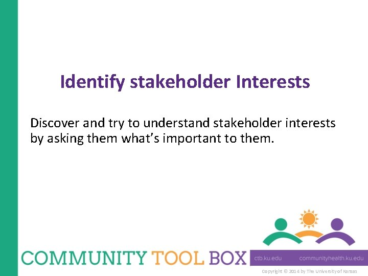 Identify stakeholder Interests Discover and try to understand stakeholder interests by asking them what's