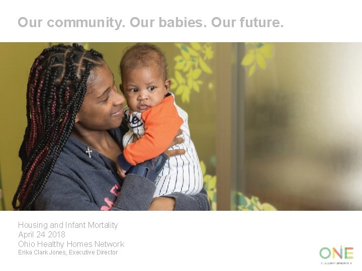 Our community. Our babies. Our future. Housing and Infant Mortality April 24 2018 Ohio