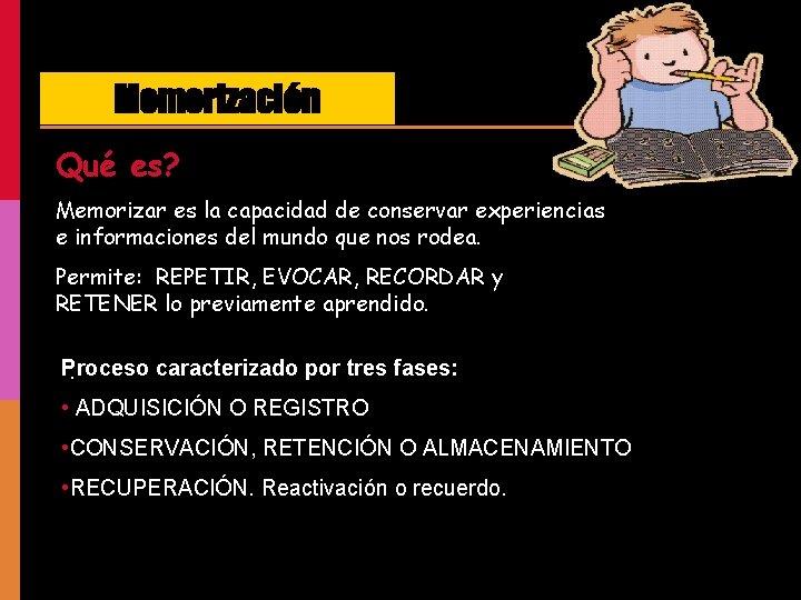Memorización Qué es? Memorizar es la capacidad de conservar experiencias e informaciones del mundo