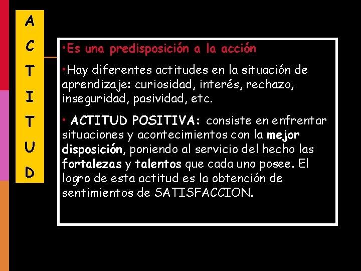 A C • Es una predisposición a la acción T • Hay diferentes actitudes