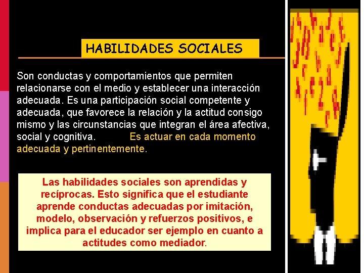 HABILIDADES SOCIALES Son conductas y comportamientos que permiten relacionarse con el medio y establecer