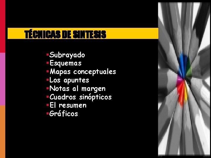 TÉCNICAS DE SINTESIS §Subrayado §Esquemas §Mapas conceptuales §Los apuntes §Notas al margen §Cuadros sinópticos
