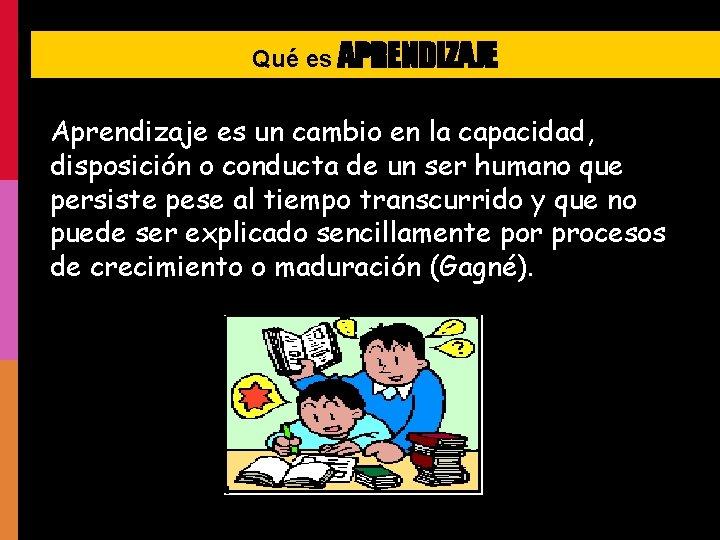Qué es APRENDIZAJE Aprendizaje es un cambio en la capacidad, disposición o conducta de