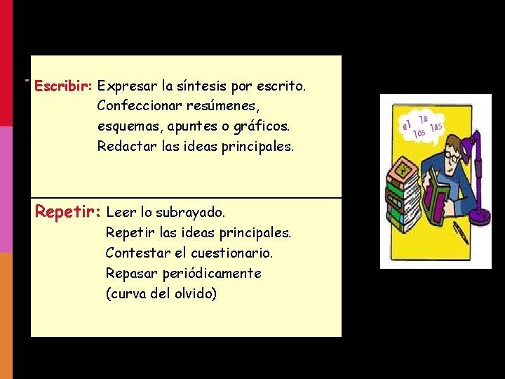 Escribir: Expresar la síntesis por escrito. Confeccionar resúmenes, esquemas, apuntes o gráficos. Redactar las