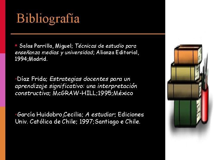 Bibliografía • Salas Parrilla, Miguel; Técnicas de estudio para enseñanza medias y universidad; Alianza
