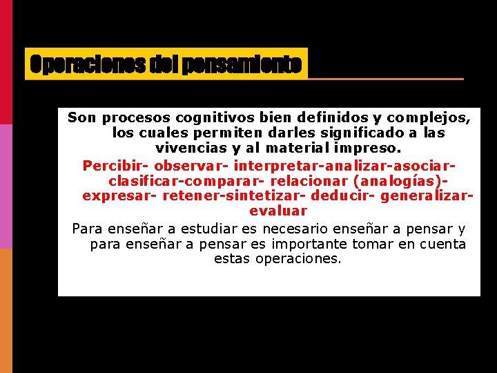Operaciones del pensamiento Son procesos cognitivos bien definidos y complejos, los cuales permiten darles