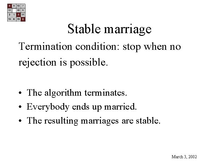 Stable marriage Termination condition: stop when no rejection is possible. • The algorithm terminates.
