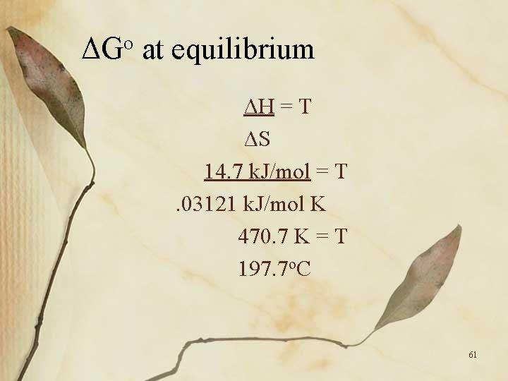 ΔGo at equilibrium ΔH = T ΔS 14. 7 k. J/mol = T. 03121