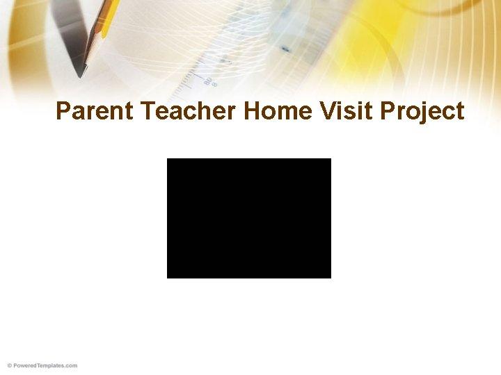 Parent Teacher Home Visit Project