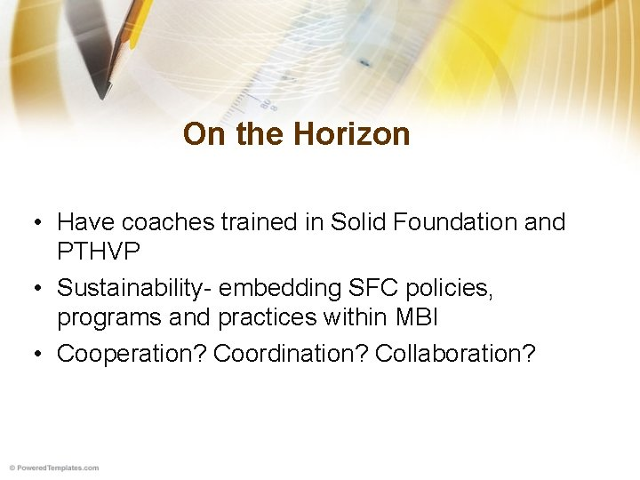 On the Horizon • Have coaches trained in Solid Foundation and PTHVP • Sustainability-