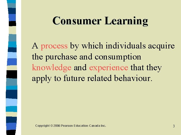Consumer Learning A process by which individuals acquire the purchase and consumption knowledge and