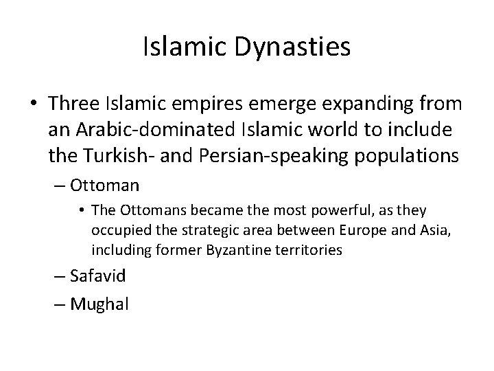 Islamic Dynasties • Three Islamic empires emerge expanding from an Arabic-dominated Islamic world to